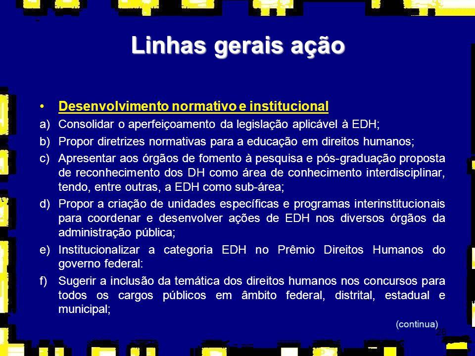 26 Linhas gerais ação Desenvolvimento normativo e institucional a)Consolidar o aperfeiçoamento da legislação aplicável à EDH; b)Propor diretrizes norm