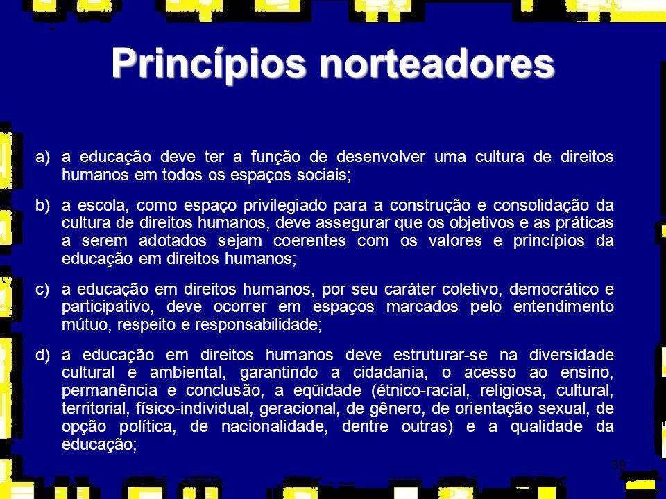 39 Princípios norteadores a)a educação deve ter a função de desenvolver uma cultura de direitos humanos em todos os espaços sociais; b)a escola, como