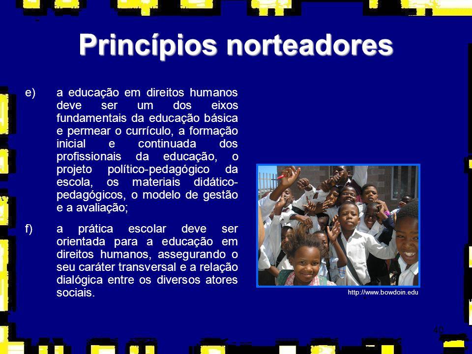 40 Princípios norteadores e)a educação em direitos humanos deve ser um dos eixos fundamentais da educação básica e permear o currículo, a formação ini