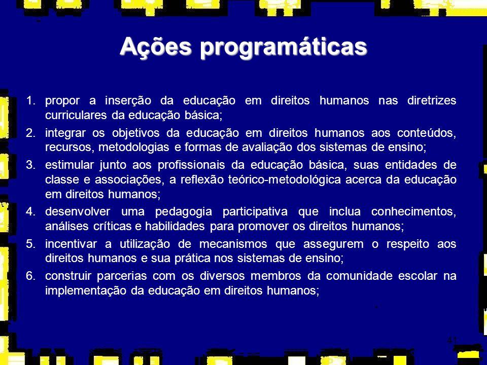 41 Ações programáticas 1.propor a inserção da educação em direitos humanos nas diretrizes curriculares da educação básica; 2.integrar os objetivos da
