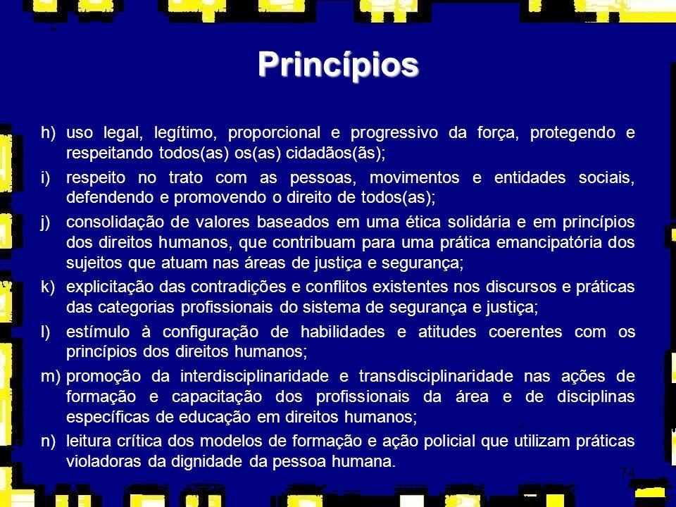 74 h)uso legal, legítimo, proporcional e progressivo da força, protegendo e respeitando todos(as) os(as) cidadãos(ãs); i)respeito no trato com as pess