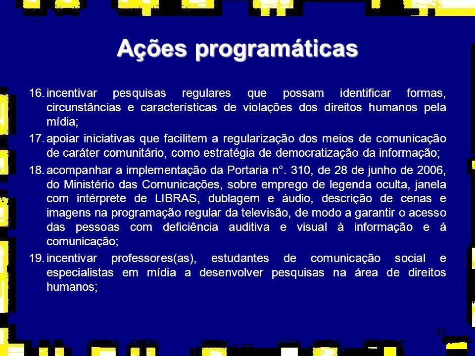 97 20.propor ao Conselho Nacional de Educação a inclusão da disciplina Direitos Humanos e Mídia nas diretrizes curriculares dos cursos de Comunicação Social; 21.sensibilizar diretores(as) de órgãos da mídia para a inclusão dos princípios fundamentais de direitos humanos em seus manuais de redação e orientações editoriais; 22.inserir a temática da história recente do autoritarismo no Brasil em editais de incentivo à produção de filmes, vídeos, áudios e similares, voltada para a educação em direitos humanos; 23.incentivar e apoiar a produção de filmes e material audiovisual sobre a temática dos direitos humanos.