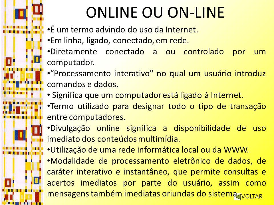 ONLINE OU ON-LINE VOLTAR É um termo advindo do uso da Internet. Em linha, ligado, conectado, em rede. Diretamente conectado a ou controlado por um com