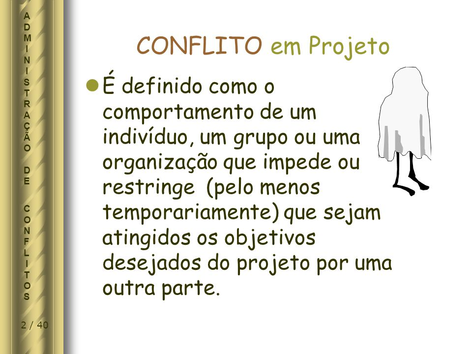 3 / 40 ADMINISTRAÇÃO DE CONFLITOSADMINISTRAÇÃO DE CONFLITOS Conflito (José Saramago) A pouco compreensiva atitude que está a impedir uma solução pacífica do diferendo que opõe os participantes...