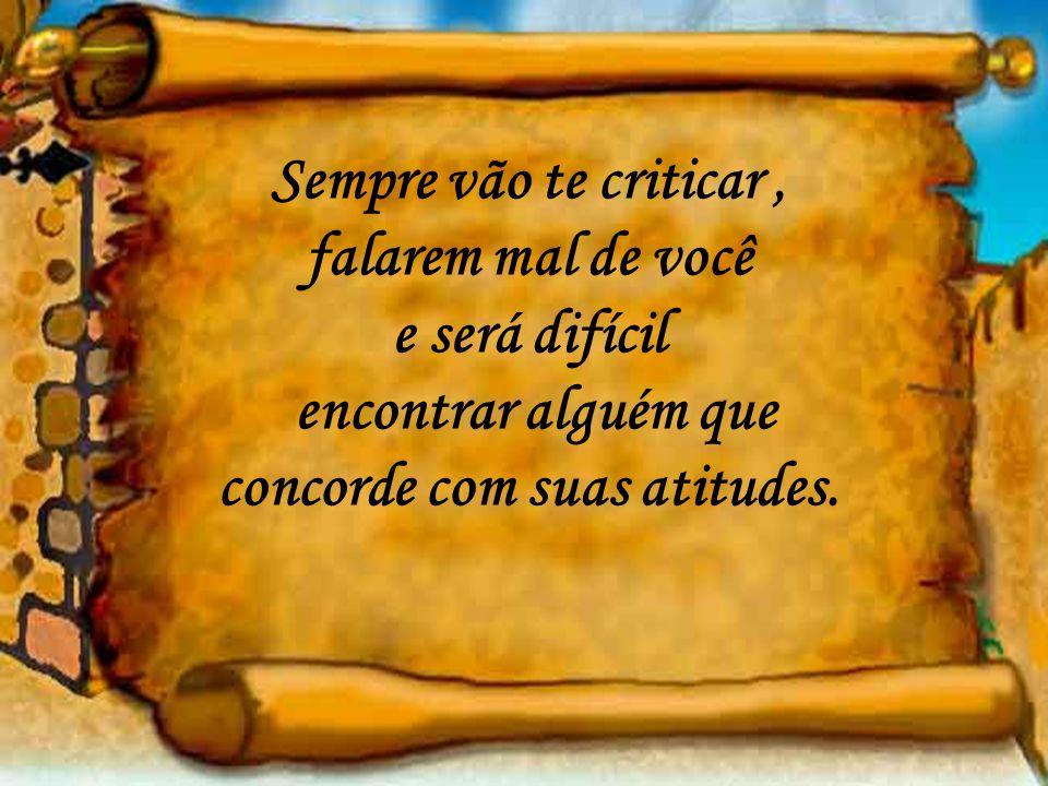 Sempre vão te criticar, falarem mal de você e será difícil encontrar alguém que concorde com suas atitudes.