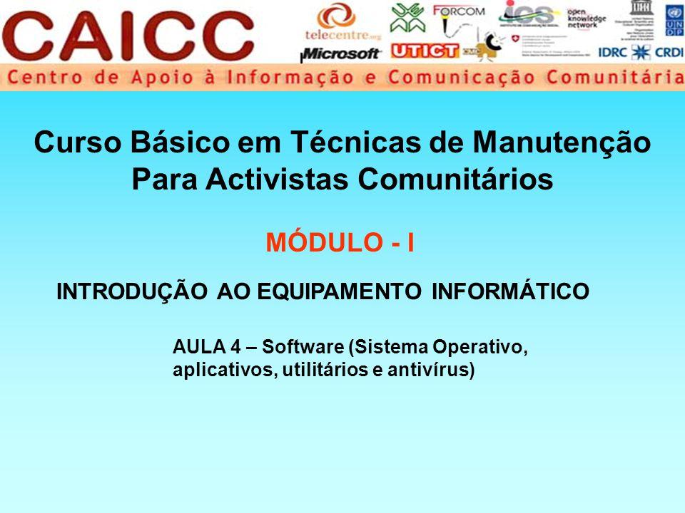 Curso Básico em Técnicas de Manutenção Para Activistas Comunitários MÓDULO - I AULA 4 – Software (Sistema Operativo, aplicativos, utilitários e antivírus) INTRODUÇÃO AO EQUIPAMENTO INFORMÁTICO