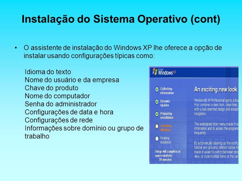 Instalação do Sistema Operativo (cont) O assistente de instalação do Windows XP lhe oferece a opção de instalar usando configurações típicas como: Idioma do texto Nome do usuário e da empresa Chave do produto Nome do computador Senha do administrador Configurações de data e hora Configurações de rede Informações sobre domínio ou grupo de trabalho