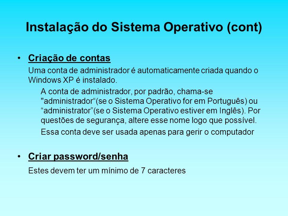 Instalação do Sistema Operativo (cont) Criação de contas Uma conta de administrador é automaticamente criada quando o Windows XP é instalado. A conta