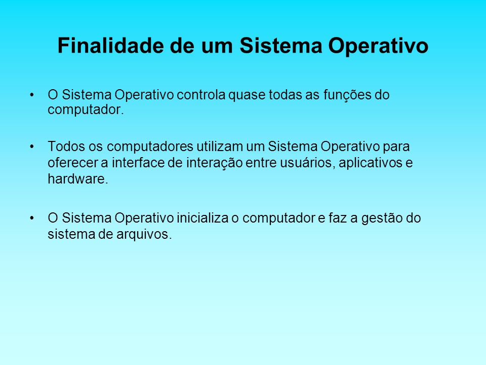 Finalidade de um Sistema Operativo O Sistema Operativo controla quase todas as funções do computador. Todos os computadores utilizam um Sistema Operat