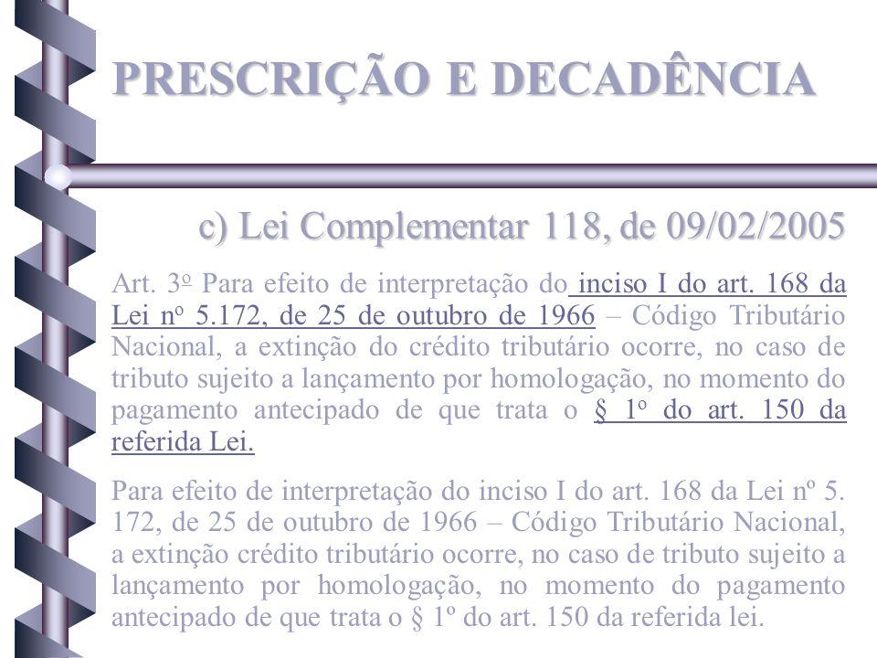 c) Lei Complementar 118, de 09/02/2005 PRESCRIÇÃO E DECADÊNCIA Art. 3 o Para efeito de interpretação do inciso I do art. 168 da Lei n o 5.172, de 25 d