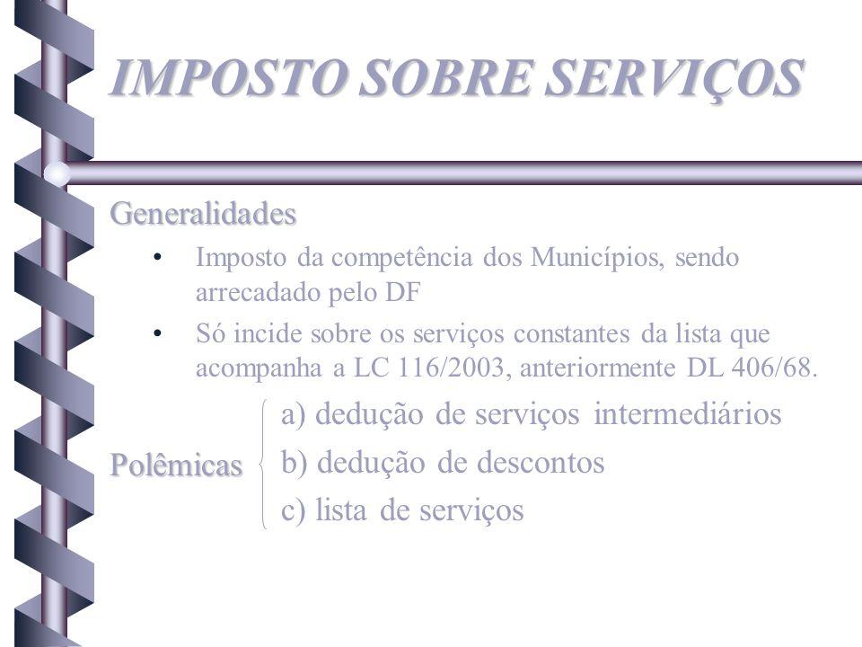 IMPOSTO SOBRE SERVIÇOS Generalidades Imposto da competência dos Municípios, sendo arrecadado pelo DF Só incide sobre os serviços constantes da lista q