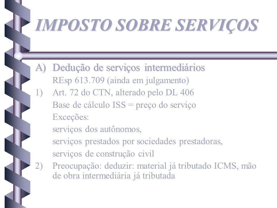 IMPOSTO SOBRE SERVIÇOS A)Dedução de serviços intermediários REsp 613.709 (ainda em julgamento) 1)Art. 72 do CTN, alterado pelo DL 406 Base de cálculo