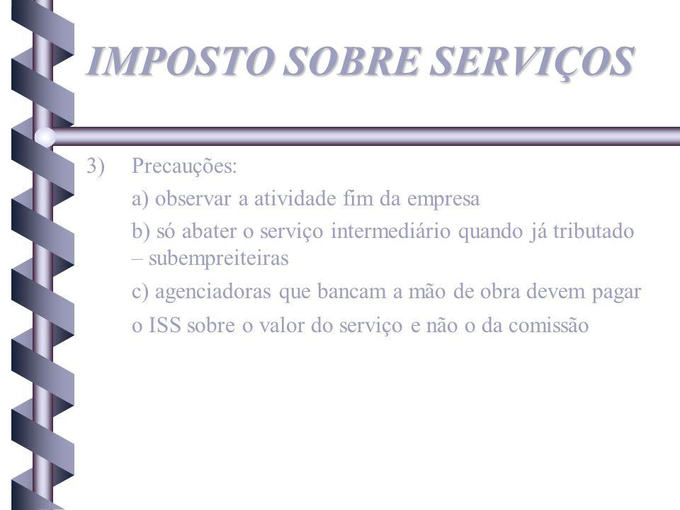 IMPOSTO SOBRE SERVIÇOS 3)Precauções: a) observar a atividade fim da empresa b) só abater o serviço intermediário quando já tributado – subempreiteiras