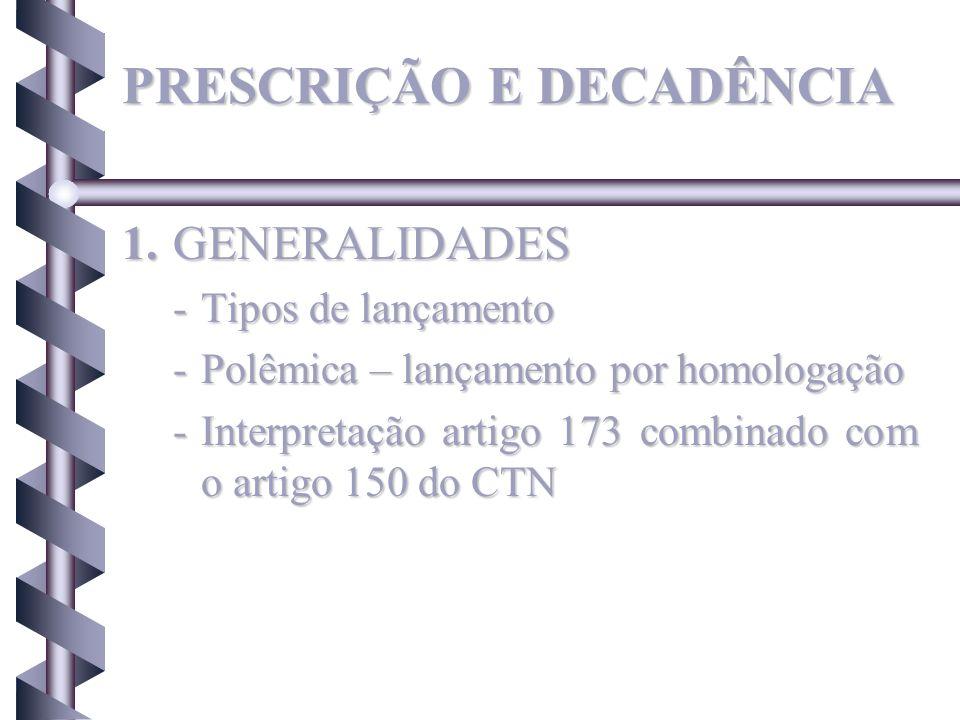 PRESCRIÇÃO E DECADÊNCIA 1.GENERALIDADES -Tipos de lançamento -Polêmica – lançamento por homologação -Interpretação artigo 173 combinado com o artigo 1