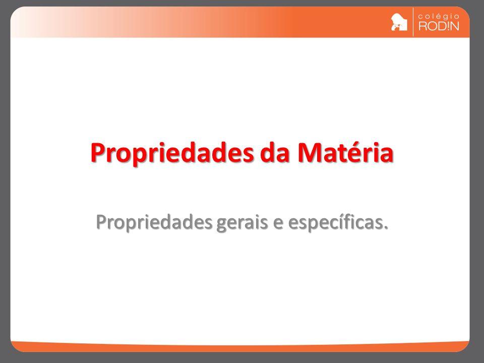 Propriedades da Matéria Propriedades gerais e específicas.