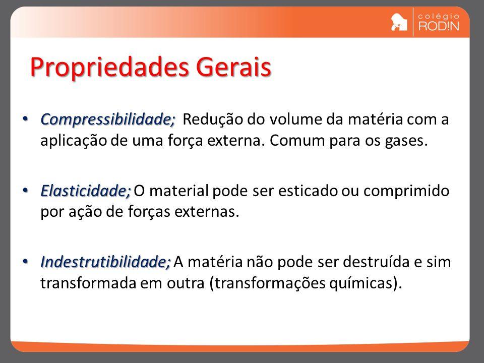 Propriedades Gerais Compressibilidade; Compressibilidade; Redução do volume da matéria com a aplicação de uma força externa. Comum para os gases. Elas