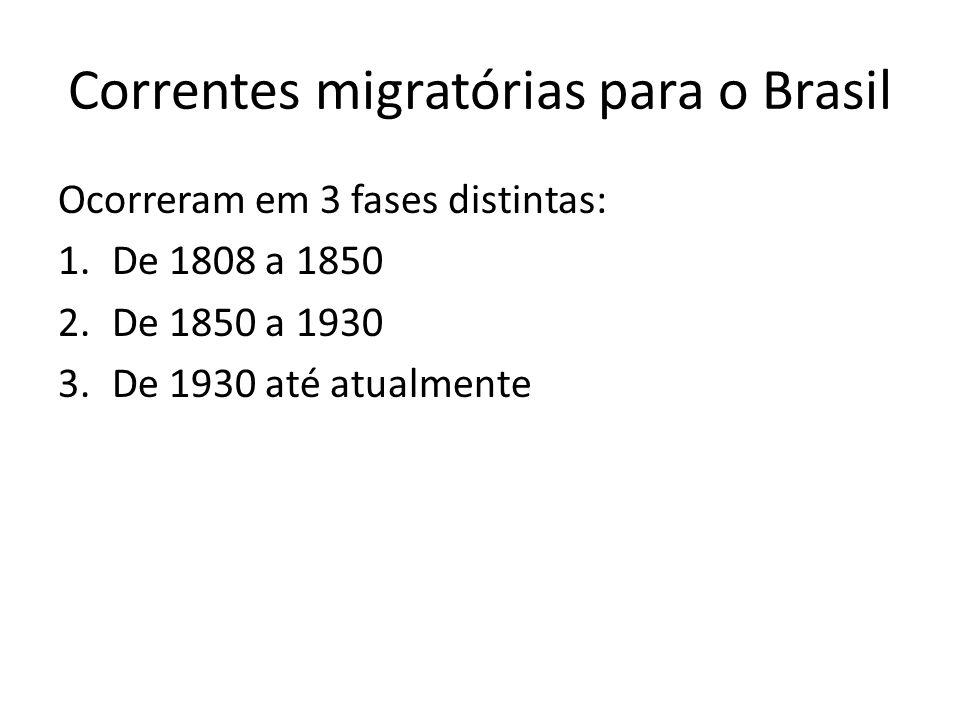 Correntes migratórias para o Brasil Ocorreram em 3 fases distintas: 1.De 1808 a 1850 2.De 1850 a 1930 3.De 1930 até atualmente