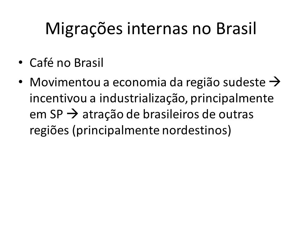 Migrações internas no Brasil Café no Brasil Movimentou a economia da região sudeste incentivou a industrialização, principalmente em SP atração de bra