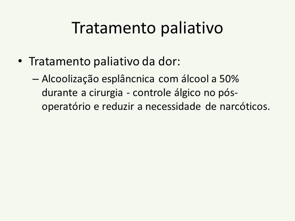Tratamento paliativo Tratamento paliativo da dor: – Alcoolização esplâncnica com álcool a 50% durante a cirurgia - controle álgico no pós- operatório