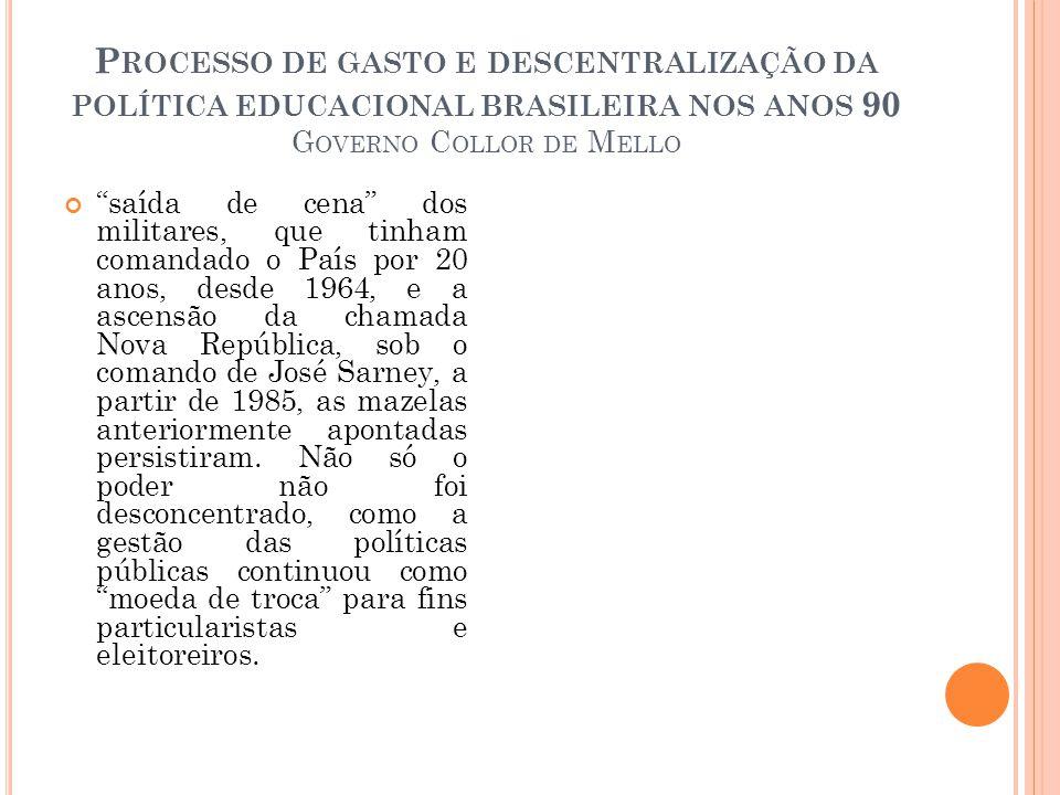P ROCESSO DE GASTO E DESCENTRALIZAÇÃO DA POLÍTICA EDUCACIONAL BRASILEIRA NOS ANOS 90 G OVERNO C OLLOR DE M ELLO saída de cena dos militares, que tinham comandado o País por 20 anos, desde 1964, e a ascensão da chamada Nova República, sob o comando de José Sarney, a partir de 1985, as mazelas anteriormente apontadas persistiram.