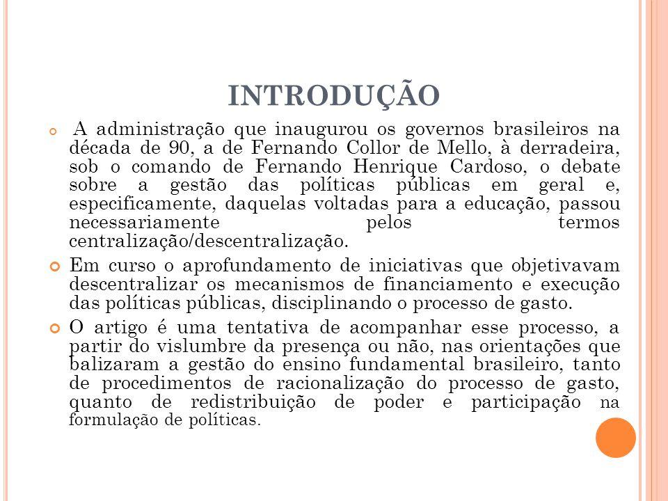 INTRODUÇÃO A administração que inaugurou os governos brasileiros na década de 90, a de Fernando Collor de Mello, à derradeira, sob o comando de Fernando Henrique Cardoso, o debate sobre a gestão das políticas públicas em geral e, especificamente, daquelas voltadas para a educação, passou necessariamente pelos termos centralização/descentralização.