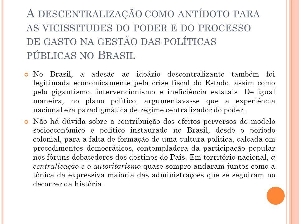 A DESCENTRALIZAÇÃO COMO ANTÍDOTO PARA AS VICISSITUDES DO PODER E DO PROCESSO DE GASTO NA GESTÃO DAS POLÍTICAS PÚBLICAS NO B RASIL No Brasil, a adesão ao ideário descentralizante também foi legitimada economicamente pela crise fiscal do Estado, assim como pelo gigantismo, intervencionismo e ineficiência estatais.