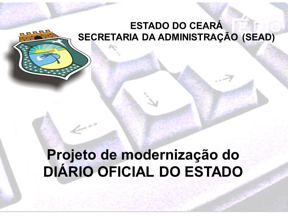 ESTADO DO CEARÁ SECRETARIA DA ADMINISTRAÇÃO (SEAD) Projeto de modernização do DIÁRIO OFICIAL DO ESTADO