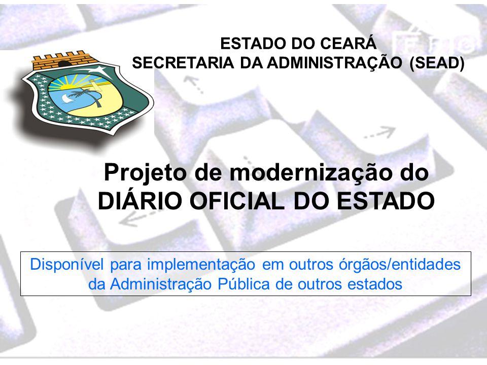 ESTADO DO CEARÁ SECRETARIA DA ADMINISTRAÇÃO (SEAD) Projeto de modernização do DIÁRIO OFICIAL DO ESTADO Disponível para implementação em outros órgãos/