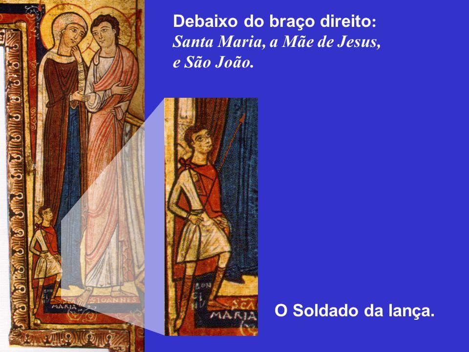 Debaixo do braço direito : Santa Maria, a Mãe de Jesus, e São João. O Soldado da lança.