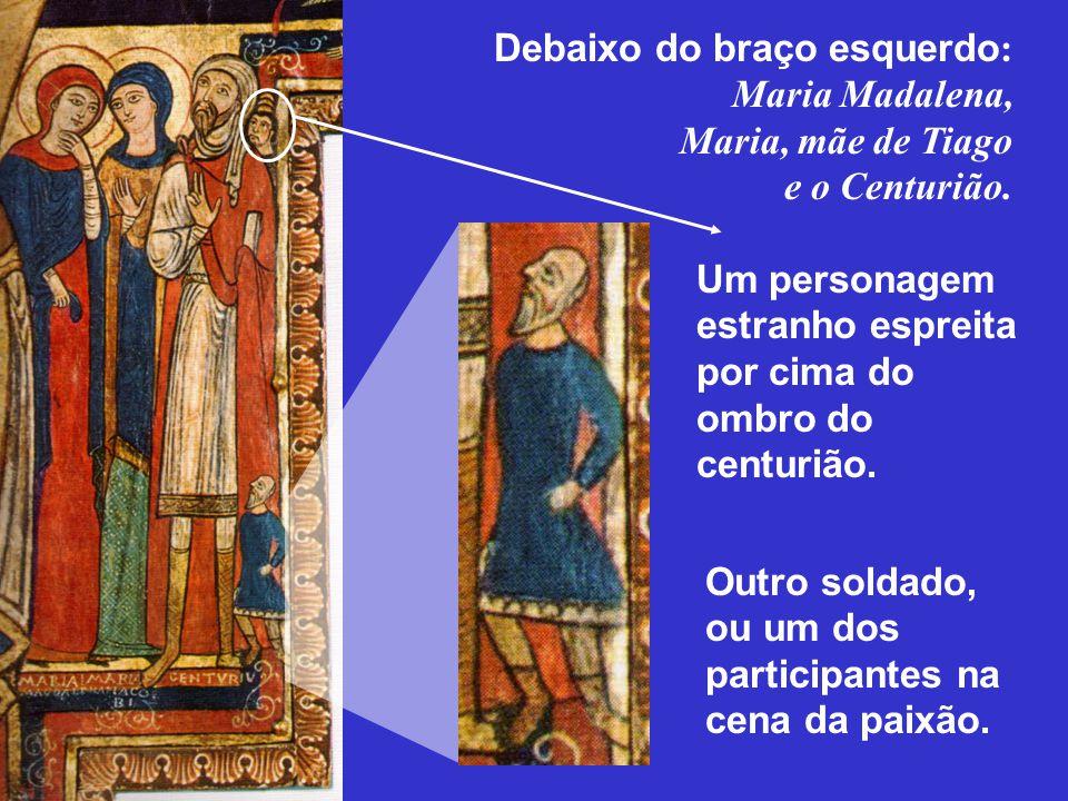 Debaixo do braço esquerdo : Maria Madalena, Maria, mãe de Tiago e o Centurião. Outro soldado, ou um dos participantes na cena da paixão. Um personagem