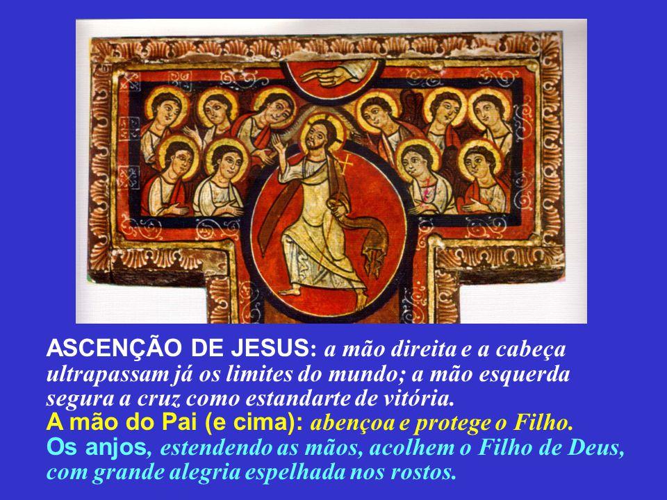 ASCENÇÃO DE JESUS : a mão direita e a cabeça ultrapassam já os limites do mundo; a mão esquerda segura a cruz como estandarte de vitória. A mão do Pai