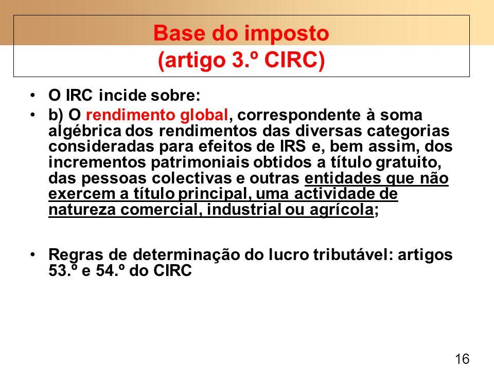 16 O IRC incide sobre: b) O rendimento global, correspondente à soma algébrica dos rendimentos das diversas categorias consideradas para efeitos de IRS e, bem assim, dos incrementos patrimoniais obtidos a título gratuito, das pessoas colectivas e outras entidades que não exercem a título principal, uma actividade de natureza comercial, industrial ou agrícola; Regras de determinação do lucro tributável: artigos 53.º e 54.º do CIRC Base do imposto (artigo 3.º CIRC)