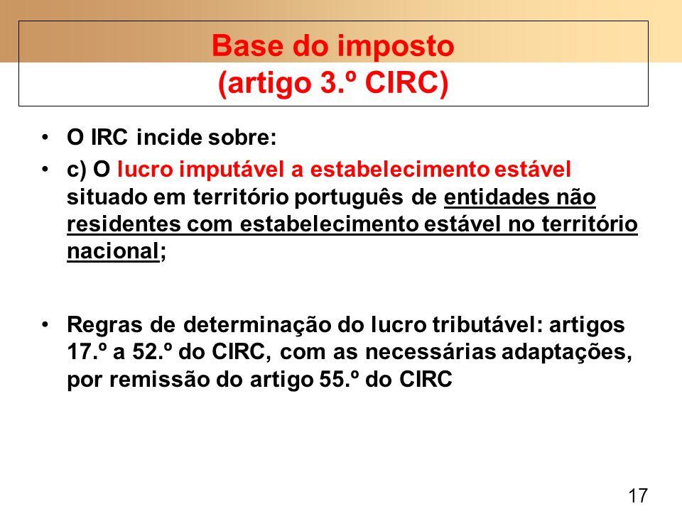 17 O IRC incide sobre: c) O lucro imputável a estabelecimento estável situado em território português de entidades não residentes com estabelecimento estável no território nacional; Regras de determinação do lucro tributável: artigos 17.º a 52.º do CIRC, com as necessárias adaptações, por remissão do artigo 55.º do CIRC Base do imposto (artigo 3.º CIRC)