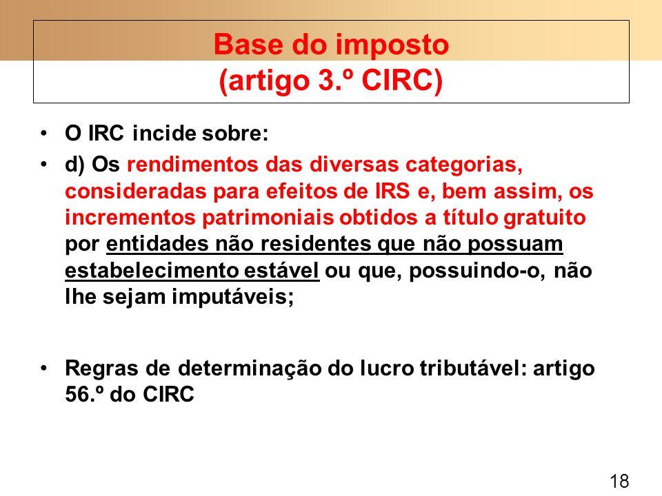 18 O IRC incide sobre: d) Os rendimentos das diversas categorias, consideradas para efeitos de IRS e, bem assim, os incrementos patrimoniais obtidos a título gratuito por entidades não residentes que não possuam estabelecimento estável ou que, possuindo-o, não lhe sejam imputáveis; Regras de determinação do lucro tributável: artigo 56.º do CIRC Base do imposto (artigo 3.º CIRC)