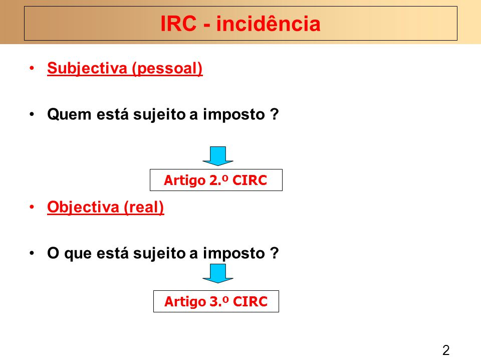2 Subjectiva (pessoal) Quem está sujeito a imposto ? Objectiva (real) O que está sujeito a imposto ? IRC - incidência Artigo 2.º CIRC Artigo 3.º CIRC