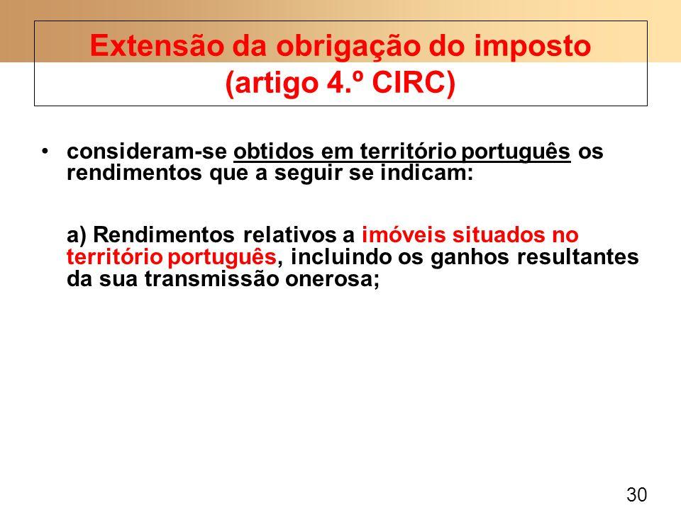 30 consideram-se obtidos em território português os rendimentos que a seguir se indicam: a) Rendimentos relativos a imóveis situados no território português, incluindo os ganhos resultantes da sua transmissão onerosa; Extensão da obrigação do imposto (artigo 4.º CIRC)