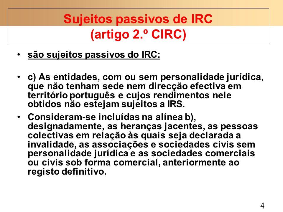 5 são sujeitos passivos de IRC: uma sociedade irregular uma herança jacente um fundo de investimento não são sujeitos passivos de IRC: uma herança indivisa um consórcio um condomínio Sujeitos passivos de IRC (artigo 2.º CIRC)