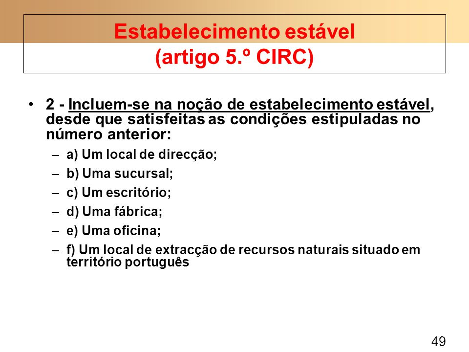 49 2 - Incluem-se na noção de estabelecimento estável, desde que satisfeitas as condições estipuladas no número anterior: –a) Um local de direcção; –b) Uma sucursal; –c) Um escritório; –d) Uma fábrica; –e) Uma oficina; –f) Um local de extracção de recursos naturais situado em território português Estabelecimento estável (artigo 5.º CIRC)