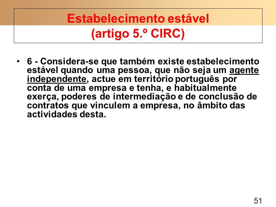 51 6 - Considera-se que também existe estabelecimento estável quando uma pessoa, que não seja um agente independente, actue em território português po