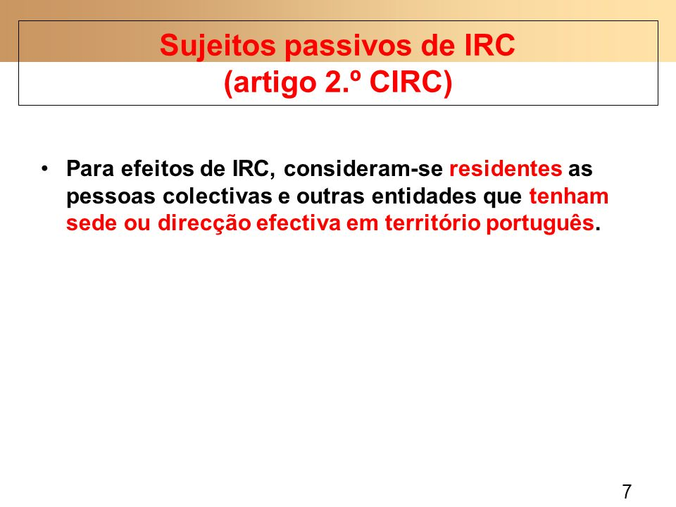 7 Para efeitos de IRC, consideram-se residentes as pessoas colectivas e outras entidades que tenham sede ou direcção efectiva em território português.