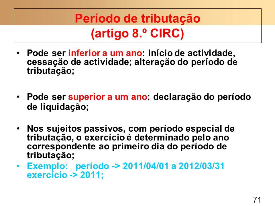 71 Pode ser inferior a um ano: início de actividade, cessação de actividade; alteração do período de tributação; Pode ser superior a um ano: declaração do período de liquidação; Nos sujeitos passivos, com período especial de tributação, o exercício é determinado pelo ano correspondente ao primeiro dia do período de tributação; Exemplo: período -> 2011/04/01 a 2012/03/31 exercício -> 2011; Período de tributação (artigo 8.º CIRC)