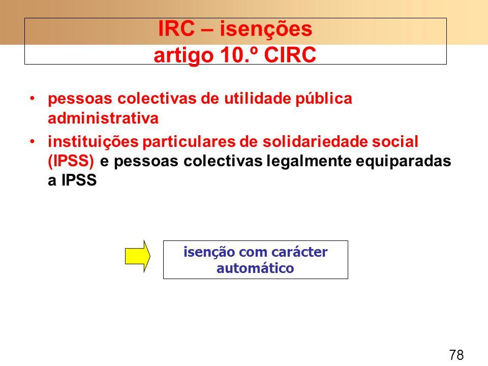 78 pessoas colectivas de utilidade pública administrativa instituições particulares de solidariedade social (IPSS) e pessoas colectivas legalmente equiparadas a IPSS IRC – isenções artigo 10.º CIRC isenção com carácter automático