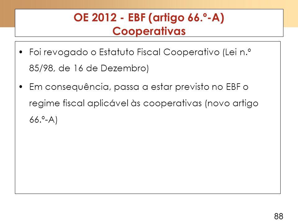 88 OE 2012 - EBF (artigo 66.º-A) Cooperativas Foi revogado o Estatuto Fiscal Cooperativo (Lei n.º 85/98, de 16 de Dezembro) Em consequência, passa a estar previsto no EBF o regime fiscal aplicável às cooperativas (novo artigo 66.º-A)