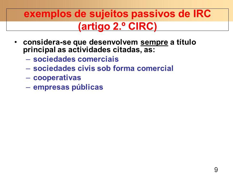 9 considera-se que desenvolvem sempre a título principal as actividades citadas, as: –sociedades comerciais –sociedades civis sob forma comercial –cooperativas –empresas públicas exemplos de sujeitos passivos de IRC (artigo 2.º CIRC)