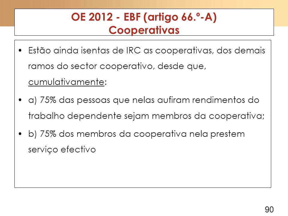 90 OE 2012 - EBF (artigo 66.º-A) Cooperativas Estão ainda isentas de IRC as cooperativas, dos demais ramos do sector cooperativo, desde que, cumulativamente: a) 75% das pessoas que nelas aufiram rendimentos do trabalho dependente sejam membros da cooperativa; b) 75% dos membros da cooperativa nela prestem serviço efectivo