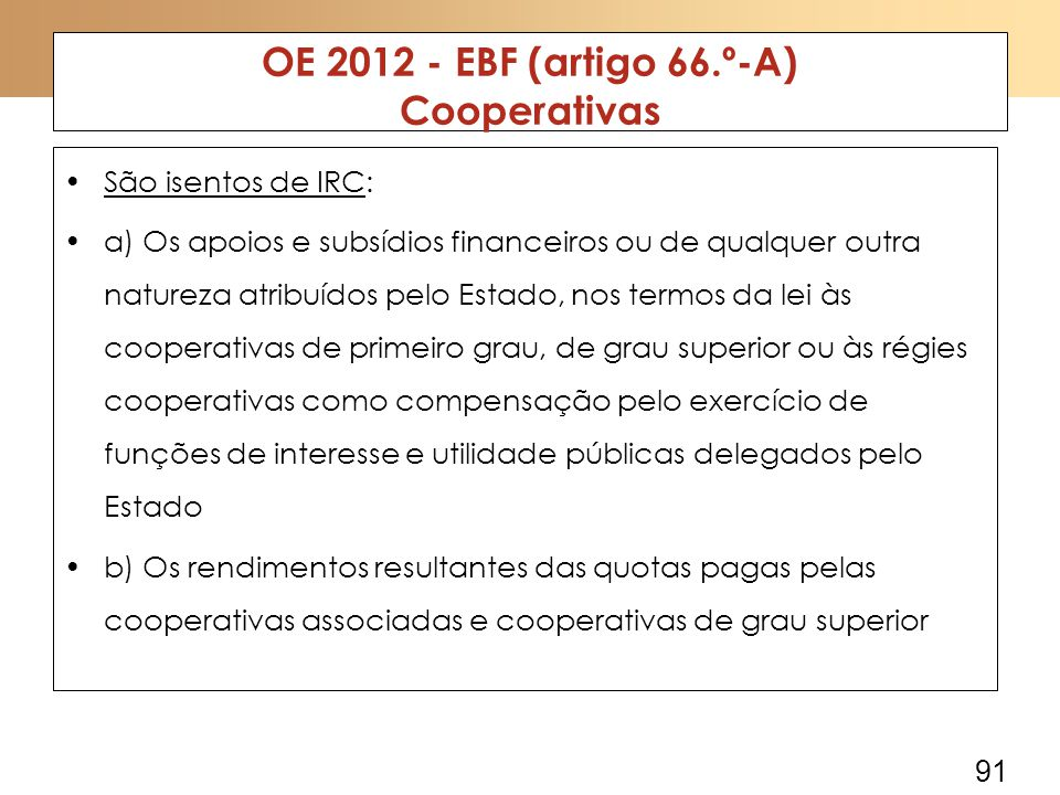 91 OE 2012 - EBF (artigo 66.º-A) Cooperativas São isentos de IRC: a) Os apoios e subsídios financeiros ou de qualquer outra natureza atribuídos pelo Estado, nos termos da lei às cooperativas de primeiro grau, de grau superior ou às régies cooperativas como compensação pelo exercício de funções de interesse e utilidade públicas delegados pelo Estado b) Os rendimentos resultantes das quotas pagas pelas cooperativas associadas e cooperativas de grau superior