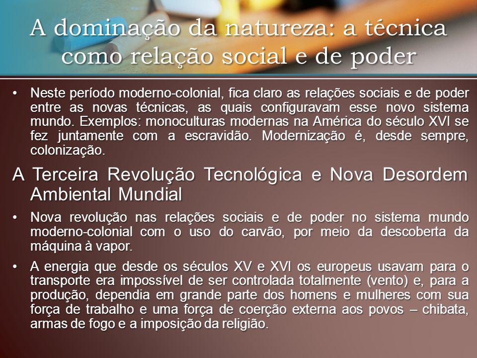 A dominação da natureza: a técnica como relação social e de poder Neste período moderno-colonial, fica claro as relações sociais e de poder entre as novas técnicas, as quais configuravam esse novo sistema mundo.