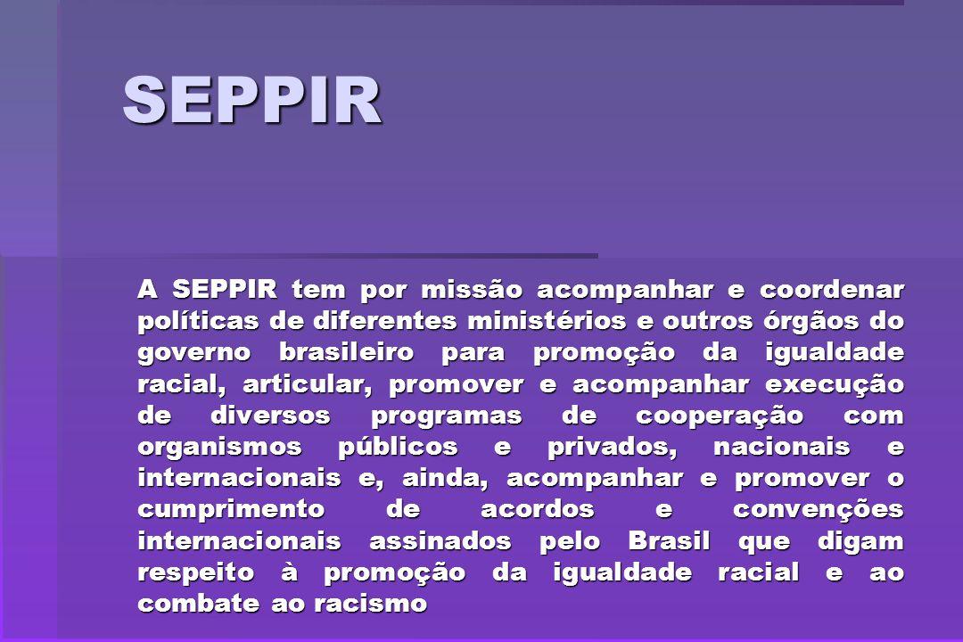 SEPPIR A SEPPIR tem por missão acompanhar e coordenar políticas de diferentes ministérios e outros órgãos do governo brasileiro para promoção da igual