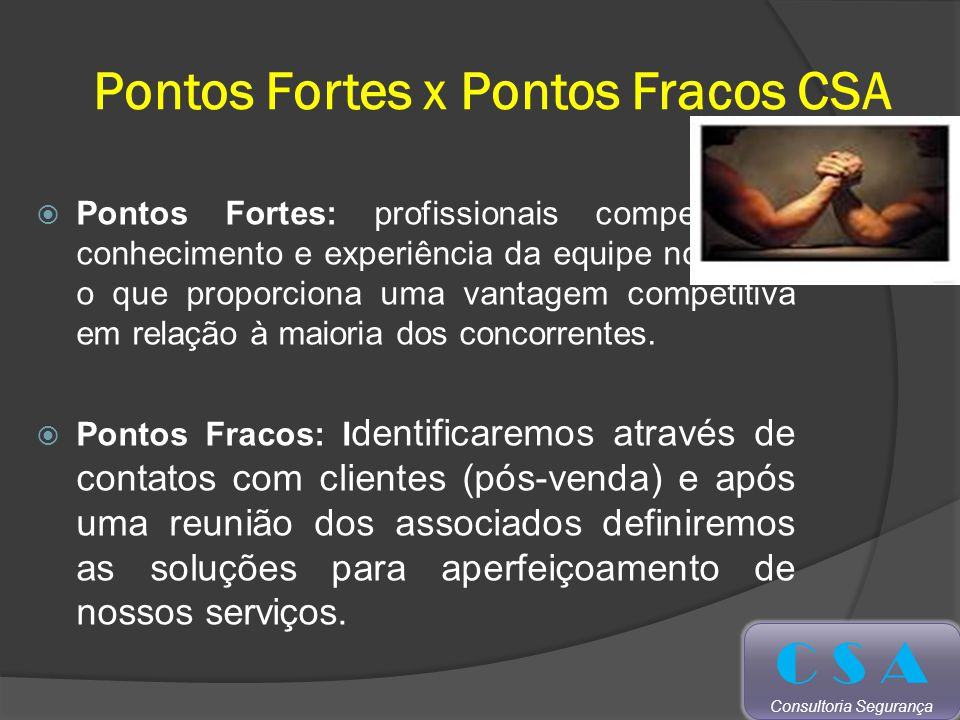 Pontos Fortes x Pontos Fracos CSA Pontos Fortes: profissionais competentes, conhecimento e experiência da equipe no ramo, o que proporciona uma vantagem competitiva em relação à maioria dos concorrentes.
