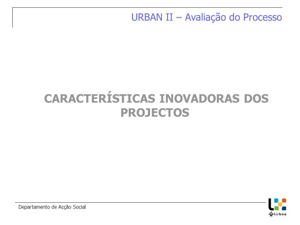 Departamento de Acção Social URBAN II – Avaliação do Processo CARACTERÍSTICAS INOVADORAS DOS PROJECTOS